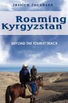 Roaming Kyrgyzstan: Beyond the Tourist Track - Jessica Jacobson