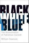 Black White Blue: The Assassination of Patrolman Sackett - William Swanson