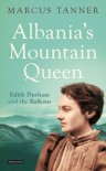 Albania's Mountain Queen: Edith Durham and the Balkans - Marcus Tanner