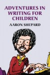 Adventures in Writing for Children: More Tips from an Award-Winning Author on the Art and Business of Writing Children's Books and Publishing Them - Aaron Shepard