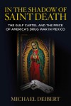 In the Shadow of Saint Death: The Gulf Cartel and the Price of America's Drug War in Mexico - Michael Deibert