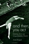 And Then, You Act: Making Art in an Unpredictable World - Anne Bogart