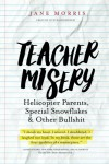 Teacher Misery: Helicopter Parents, Special Snowflakes, and Other Bullshit - Jane Morris