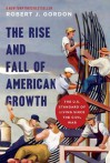 The Rise and Fall of American Growth: The U.S. Standard of Living since the Civil War (The Princeton Economic History of the Western World) - Robert J. Gordon, Robert J. Gordon