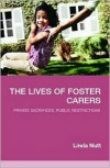 The Lives of Foster Carers: Private Sacrifices, Public Restrictions - Linda Nutt