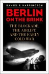 Berlin on the Brink: The Blockade, the Airlift, and the Early Cold War - Daniel F. Harrington