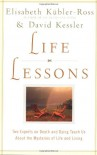 Life Lessons: Two Experts on Death and Dying Teach Us About the Mysteries of Life and Living - Elisabeth Kübler-Ross, David Kessler
