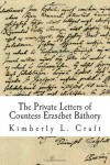 The Private Letters of Countess Erzsebet Bathory - Kimberly L. Craft