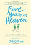 Five Years in Heaven: The Unlikely Friendship that Answered Life's Greatest Questions - John Schlimm