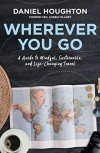 Wherever You Go: How Mindful Travel Can Transform Your Life – and the World - Daniel Houghton