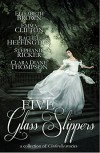 Five Glass Slippers: A Collection of Cinderella Stories - Elisabeth Brown, Emma Clifton, Rachel Heffington, Stephanie Ricker, Clara Diane Thompson, Anne Elisabeth Stengl