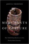 Merchants of Culture: The Publishing Business in the Twenty-First Century - John B. Thompson