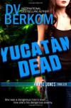 Yucatan Dead - D. V. Berkom