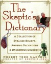 The Skeptic's Dictionary: A Collection of Strange Beliefs, Amusing Deceptions, and Dangerous Delusions - Robert Todd Carroll