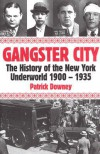 Gangster City: The History of the New York Underworld 1900-1935 - Patrick Downey