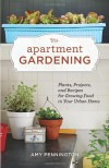 Apartment Gardening: Plants, Projects, and Recipes for Growing Food in Your Urban Home - Amy Pennington, Kate Bingaman-Burt
