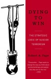 Dying to Win: The Strategic Logic of Suicide Terrorism - Robert A. Pape