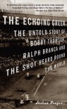 The Echoing Green: The Untold Story of Bobby Thomson, Ralph Branca and the Shot Heard Round the World - Joshua Prager