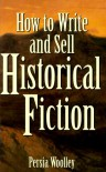How to Write and Sell Historical Fiction How to Write and Sell Historical Fiction - Persia Woolley