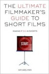 The Ultimate Filmmaker's Guide to Short Films: Making It Big in Shorts - Kim Adelman