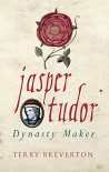 Jasper Tudor: The Man Who Made the Tudor Dynasty - Terry Breverton