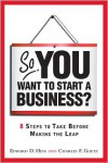 So, You Want to Start a Business?: 8 Steps to Take Before Making the Leap - Edward D. Hess, Charles F. Goetz