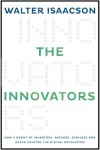 The Innovators: How a Group of Inventors, Hackers, Geniuses, and Geeks Created the Digital Revolution - Walter Isaacson