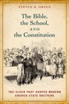 The Bible, the School, and the Constitution: The Clash that Shaped Modern Church-State Doctrine - Steven K. Green