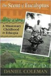 The Scent of Eucalyptus: A Missionary Childhood in Ethiopia - Daniel Coleman