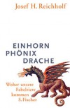 Einhorn, Phönix, Drache: Woher unsere Fabeltiere kommen - Josef H. Reichholf