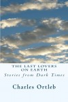 The Last Lovers on Earth: Stories from Dark Times - Charles Ortleb