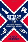 Better Off Without 'Em: A Northern Manifesto for Southern Secession - Chuck Thompson
