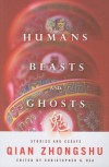 Humans, Beasts, and Ghosts: Stories and Essays - Zhongshu Qian, Christopher G. Rea