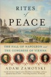 Rites of Peace: The Fall of Napoleon and the Congress of Vienna - Adam Zamoyski