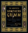 The Annotated Brothers Grimm (The Annotated Books) - George Cruikshank, Arthur Rackham, Warwick Goble, A.S. Byatt, Walter Crane, Jacob Grimm, Wilhelm Grimm, Maria Tatar, Paul Hey, Kay Nielsen