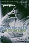 Wondrous Strange: The Life and Art of Glenn Gould - Kevin Bazzana