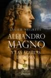 Alejandro Magno y las águilas de Roma - Javier Negrete