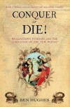 Conquer or Die!: Wellington's Veterans and the Liberation of the New World - Ben Hughes
