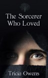 The Sorcerer Who Loved - Tricia Owens
