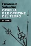 Ophelia e le officine del tempo - Emanuela Valentini
