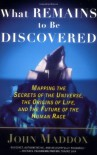What Remains to Be Discovered: Mapping the Secrets of the Universe, the Origins of Life, and the Future of the Human Race - John Maddox