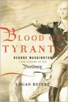 Blood of Tyrants: George Washington and the Forging of the Presidency - Logan Beirne