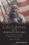Life, Liberty, and the Pursuit of Dao: Ancient Chinese Thought in Modern American Life (Blackwell Public Philosophy Series) - Sam Crane