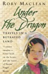Under The Dragon: Travels In A Betrayed Land - Rory MacLean