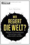 Wer regiert die Welt?: Warum Zivilisationen herrschen oder beherrscht werden - Ian Morris