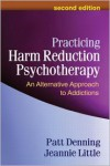 Practicing Harm Reduction Psychotherapy, Second Edition: An Alternative Approach to Addictions - Patt Denning, Jeannie Little