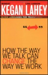 How the Way We Talk Can Change the Way We Work: Seven Languages for Transformation - Robert Kegan, Lisa Laskow Lahey