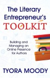 The Literary Entrepreneur's Toolkit: Building and Managing an Online Presence for Authors - Tyora Moody