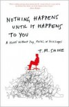Nothing Happens Until It Happens to You: A Novel Without Pay, Perks, or Privileges - T. Shine