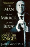 The Man in the Mirror of the Book - A Life of Jorge Luis Borges - James Woodall